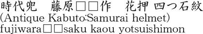 (Antique Kabuto:Samurai helmet) fujiwara□□saku kaou yotsuishimon Name of Japan